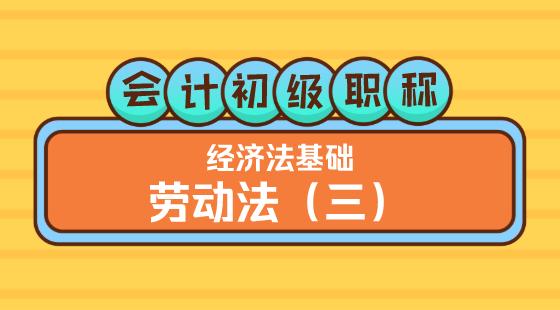0317會計初級職稱《經濟法基礎》王建元老師勞動法(三)