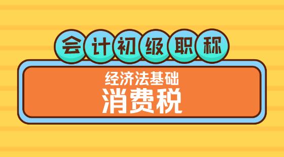 0416會計初級職稱《經濟法基礎》王建元老師消費稅(一)