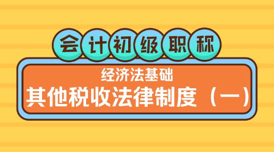 0419會計初級職稱《經濟法基礎》嵇軍老師其他稅收法律制度