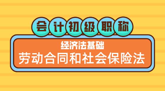 0524會計初級職稱《經濟法基礎》嵇軍老師勞動合同和社會保險法